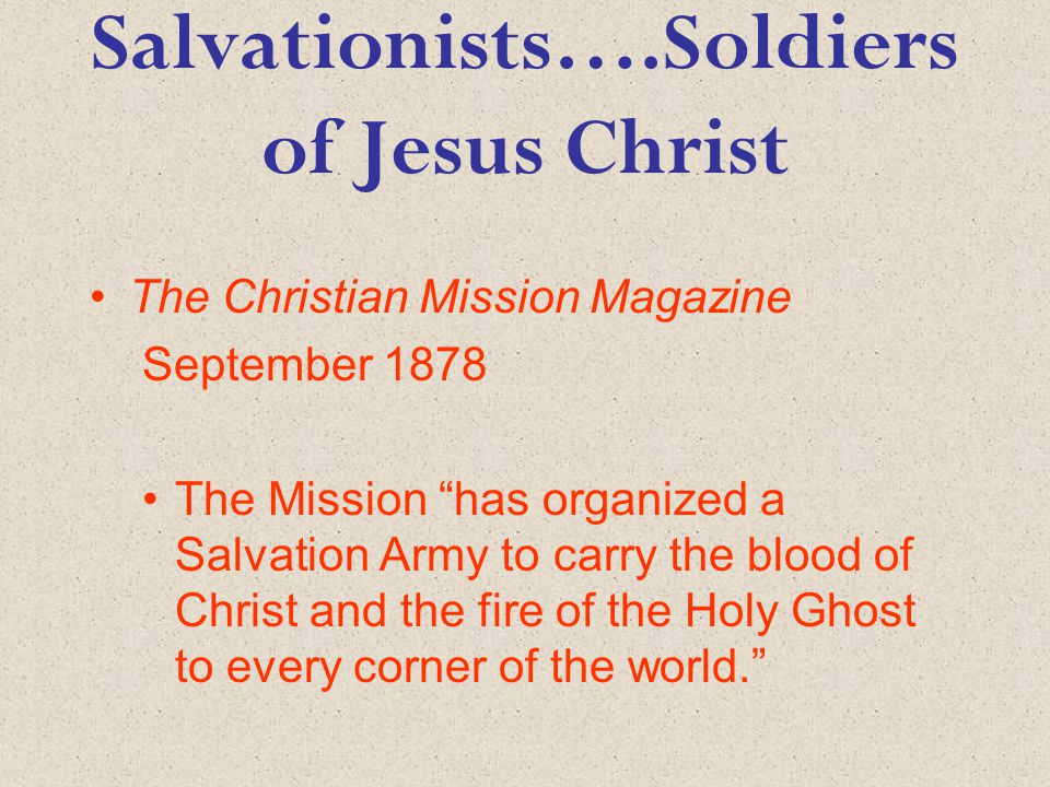 Salvationists….Soldiers of Jesus Christ The Christian Mission Magazine September 1878 The Mission has organized a Salvation Army to carry the blood of Christ and the fire of the Holy Ghost to every corner of the world.