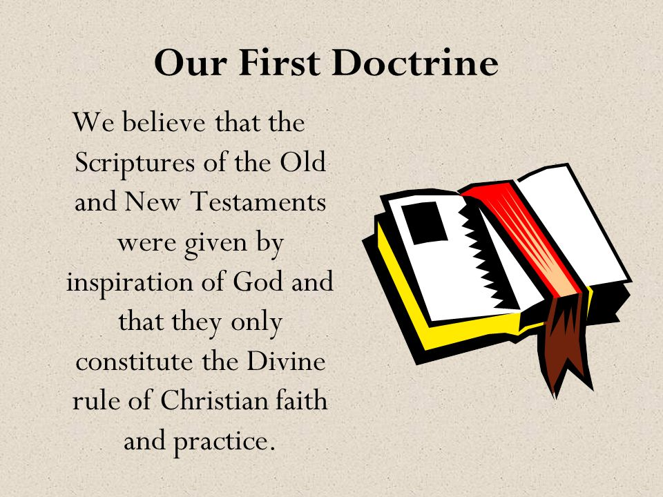 Our First Doctrine We believe that the Scriptures of the Old and New Testaments were given by inspiration of God and that they only constitute the Divine rule of Christian faith and practice.