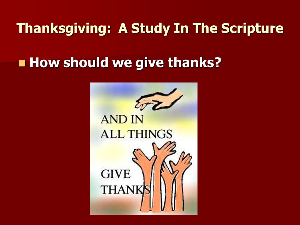 How should we give thanks How should we give thanks Thanksgiving: A Study In The Scripture