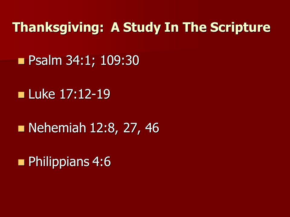 Psalm 34:1; 109:30 Psalm 34:1; 109:30 Thanksgiving: A Study In The Scripture Luke 17:12-19 Luke 17:12-19 Nehemiah 12:8, 27, 46 Nehemiah 12:8, 27, 46 Philippians 4:6 Philippians 4:6