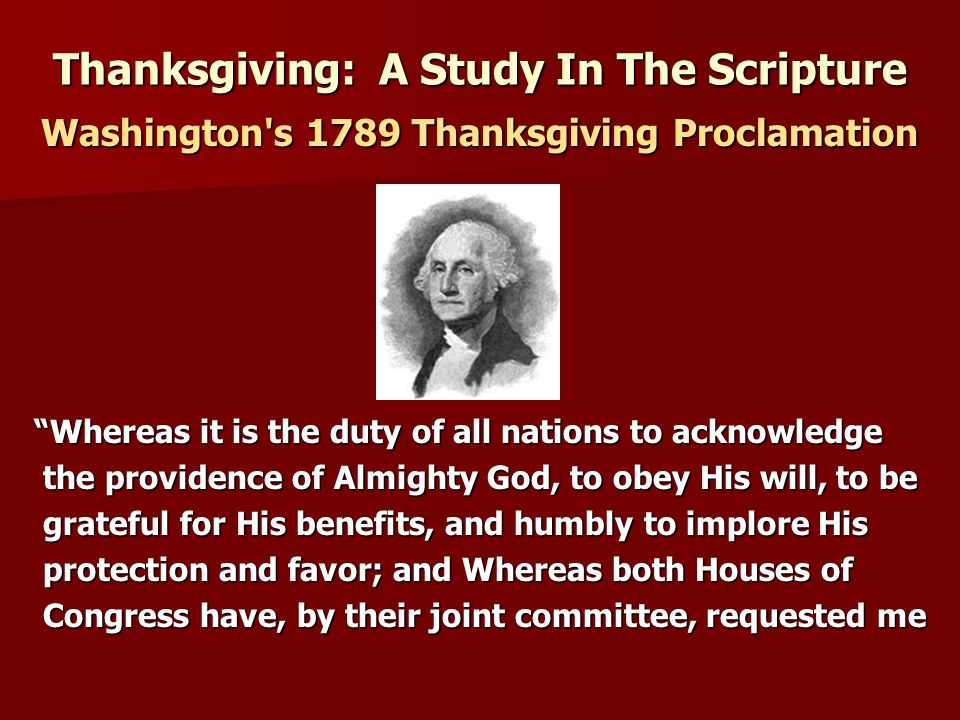 "Thanksgiving: A Study In The Scripture Washington's 1789 Thanksgiving Proclamation ""Whereas it is the duty of all nations to acknowledge the providenc"