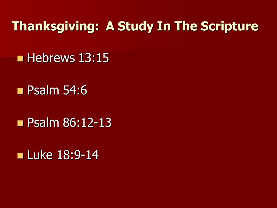 Hebrews 13:15 Hebrews 13:15 Thanksgiving: A Study In The Scripture Psalm 54:6 Psalm 54:6 Psalm 86:12-13 Psalm 86:12-13 Luke 18:9-14 Luke 18:9-14