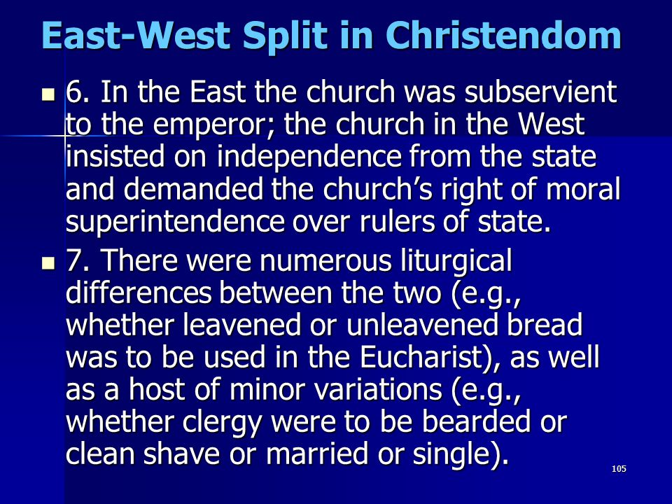 105 East-West Split in Christendom 6. In the East the church was subservient to the emperor; the church in the West insisted on independence from the