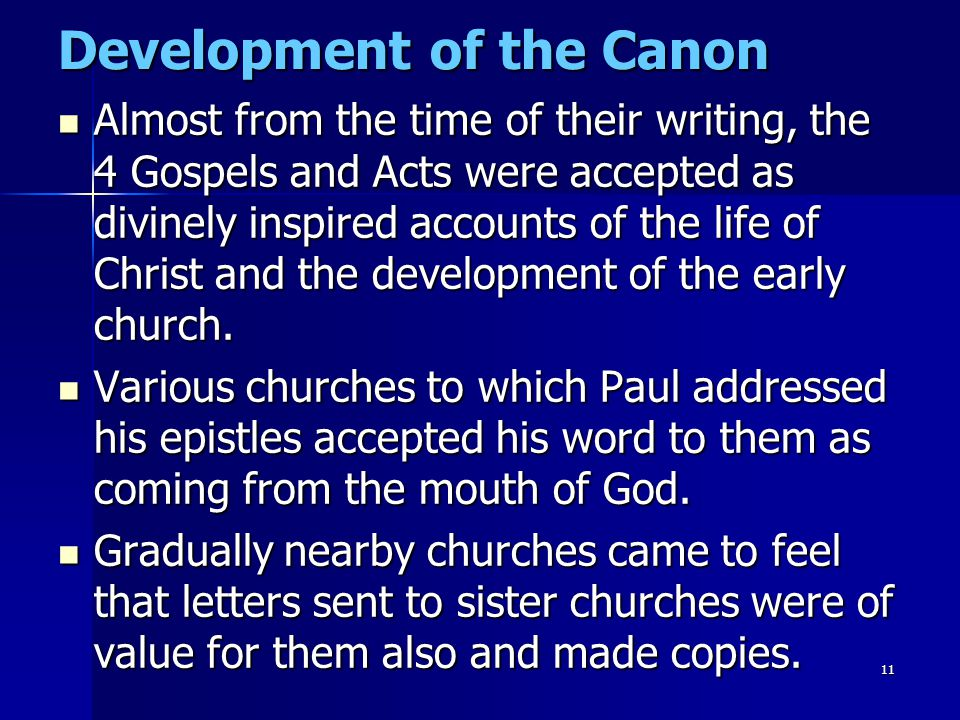11 Development of the Canon Almost from the time of their writing, the 4 Gospels and Acts were accepted as divinely inspired accounts of the life of C
