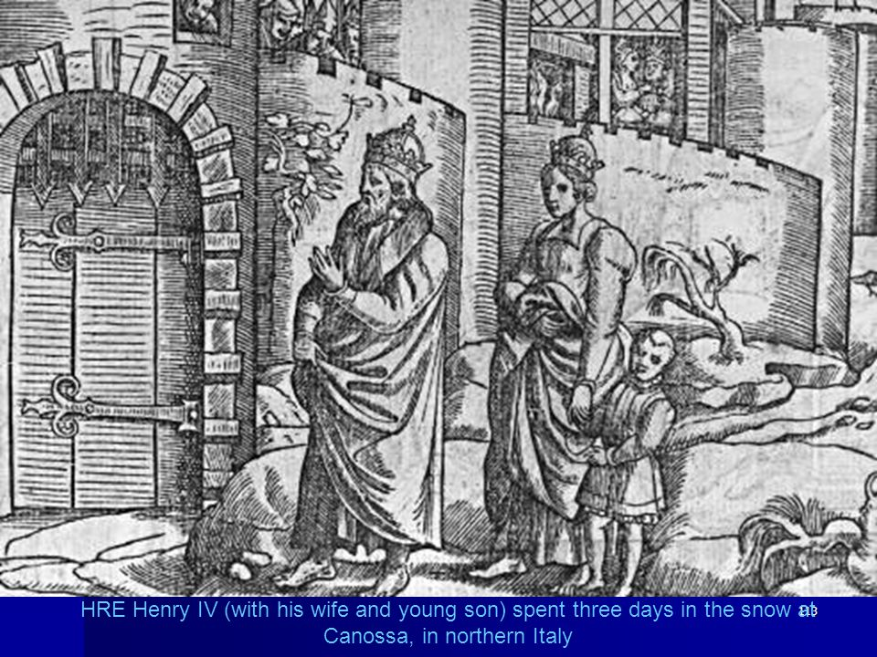 113 HRE Henry IV (with his wife and young son) spent three days in the snow at Canossa, in northern Italy
