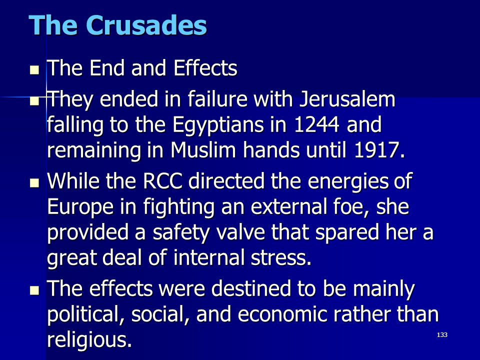 133 The Crusades The End and Effects The End and Effects They ended in failure with Jerusalem falling to the Egyptians in 1244 and remaining in Muslim