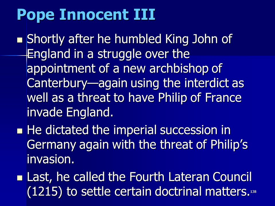 138 Pope Innocent III Shortly after he humbled King John of England in a struggle over the appointment of a new archbishop of Canterbury—again using t