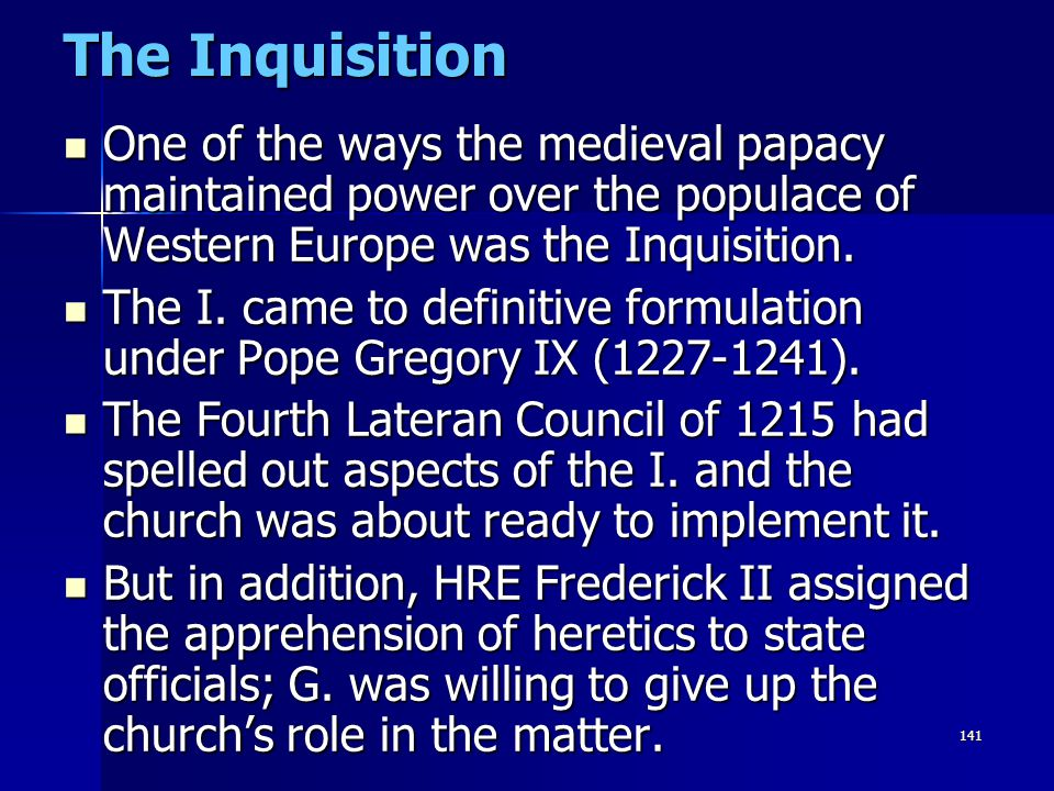 141 The Inquisition One of the ways the medieval papacy maintained power over the populace of Western Europe was the Inquisition. One of the ways the