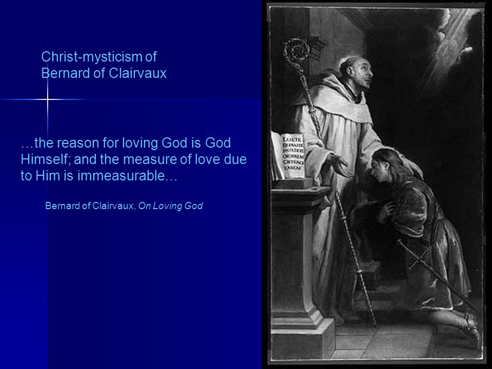 160 Christ-mysticism of Bernard of Clairvaux …the reason for loving God is God Himself; and the measure of love due to Him is immeasurable… Bernard of
