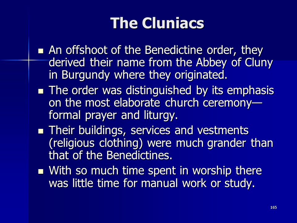 165 The Cluniacs An offshoot of the Benedictine order, they derived their name from the Abbey of Cluny in Burgundy where they originated. An offshoot