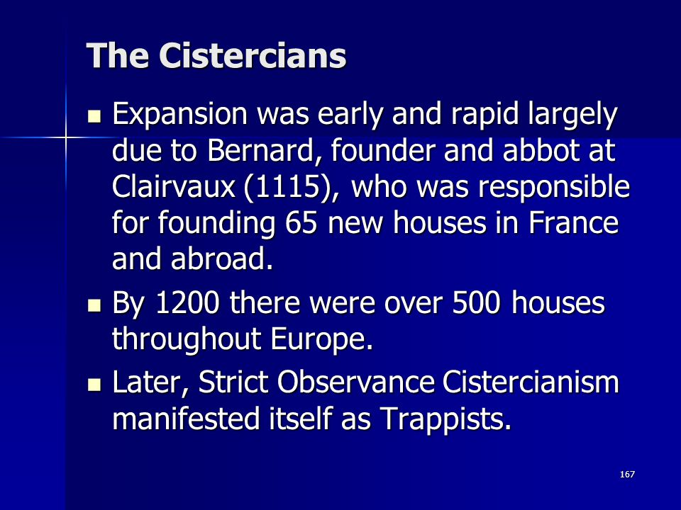 167 The Cistercians Expansion was early and rapid largely due to Bernard, founder and abbot at Clairvaux (1115), who was responsible for founding 65 n