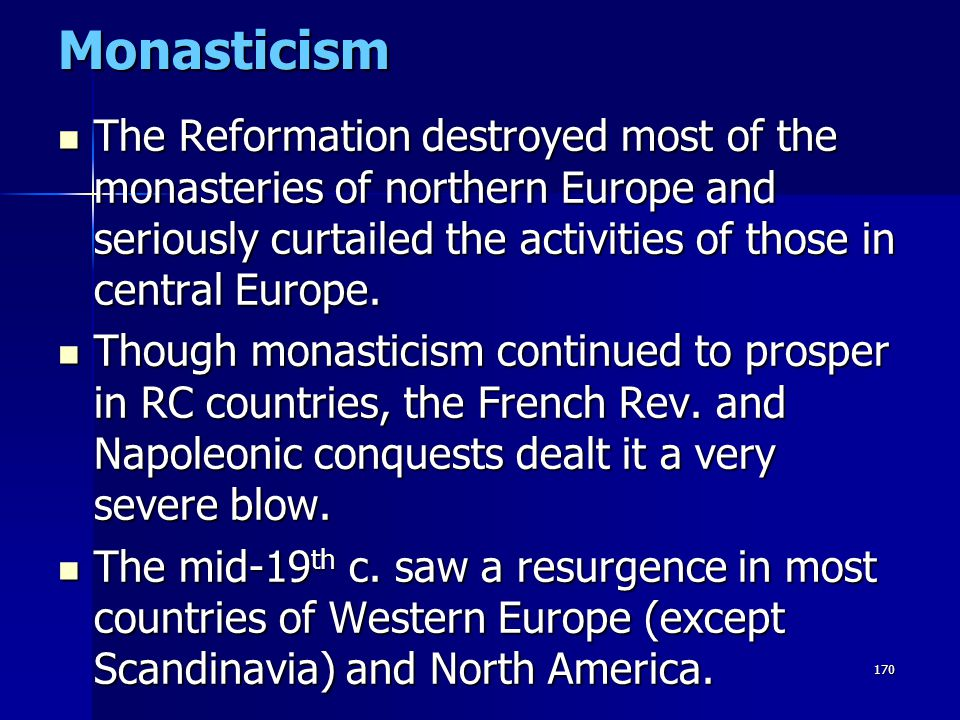 170Monasticism The Reformation destroyed most of the monasteries of northern Europe and seriously curtailed the activities of those in central Europe.
