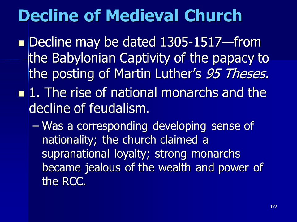 172 Decline of Medieval Church Decline may be dated 1305-1517—from the Babylonian Captivity of the papacy to the posting of Martin Luther's 95 Theses.