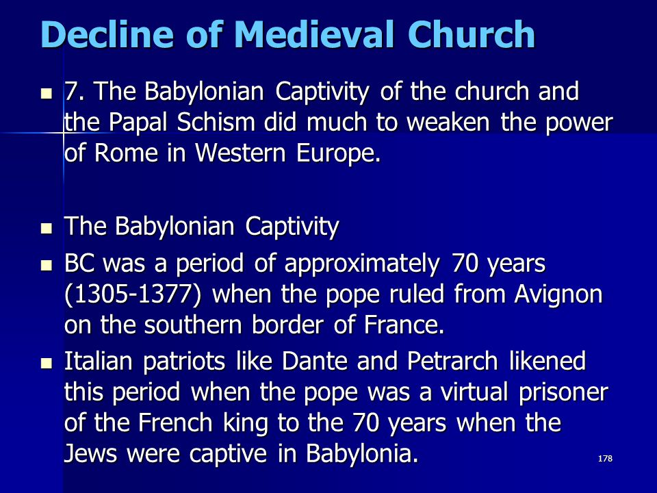 178 Decline of Medieval Church 7. The Babylonian Captivity of the church and the Papal Schism did much to weaken the power of Rome in Western Europe.