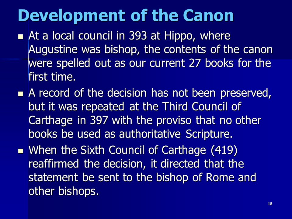 18 Development of the Canon At a local council in 393 at Hippo, where Augustine was bishop, the contents of the canon were spelled out as our current