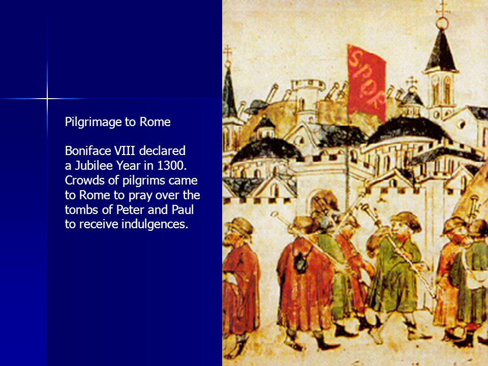 184 Pilgrimage to Rome Boniface VIII declared a Jubilee Year in 1300. Crowds of pilgrims came to Rome to pray over the tombs of Peter and Paul to rece
