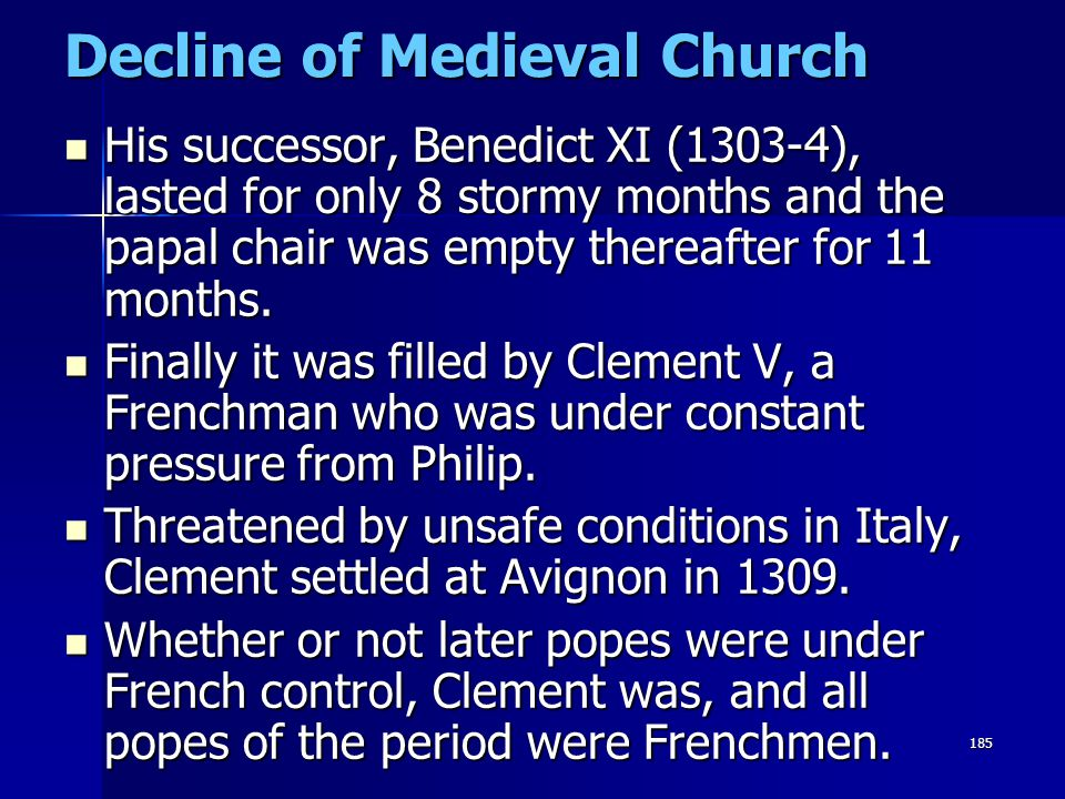 185 Decline of Medieval Church His successor, Benedict XI (1303-4), lasted for only 8 stormy months and the papal chair was empty thereafter for 11 mo