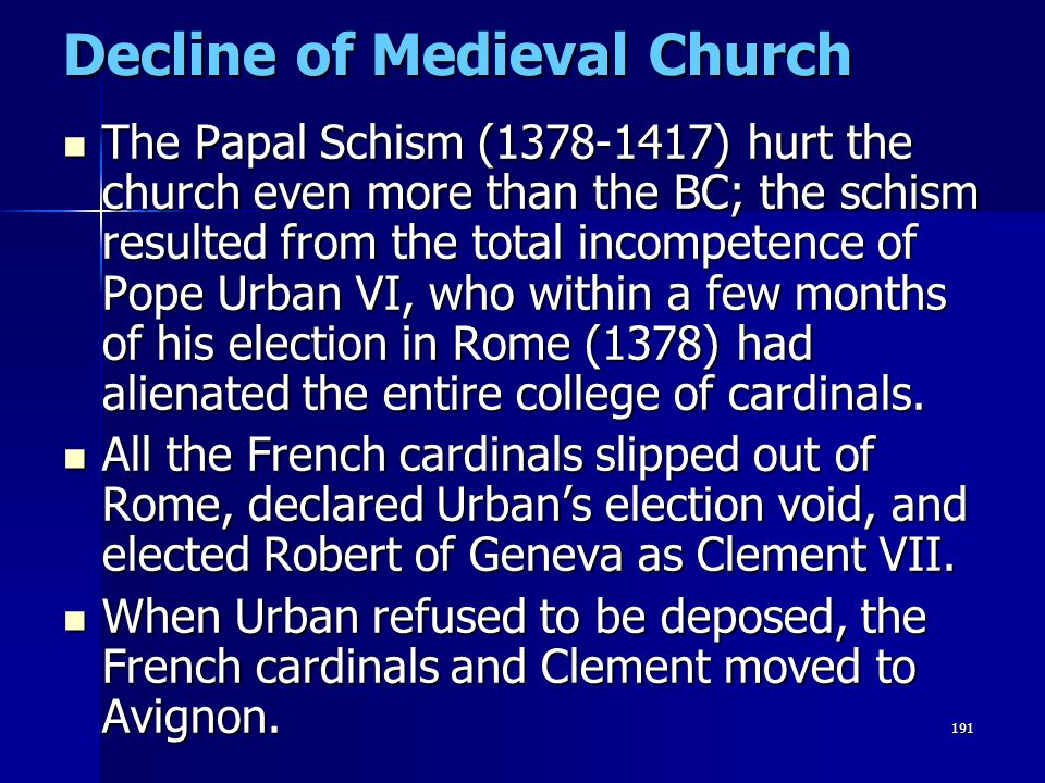191 Decline of Medieval Church The Papal Schism (1378-1417) hurt the church even more than the BC; the schism resulted from the total incompetence of