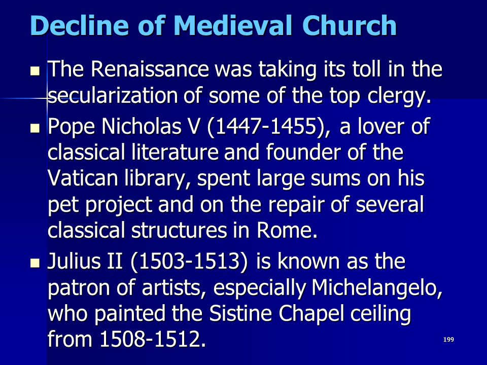 199 Decline of Medieval Church The Renaissance was taking its toll in the secularization of some of the top clergy. The Renaissance was taking its tol