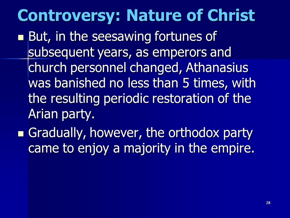 28 Controversy: Nature of Christ But, in the seesawing fortunes of subsequent years, as emperors and church personnel changed, Athanasius was banished