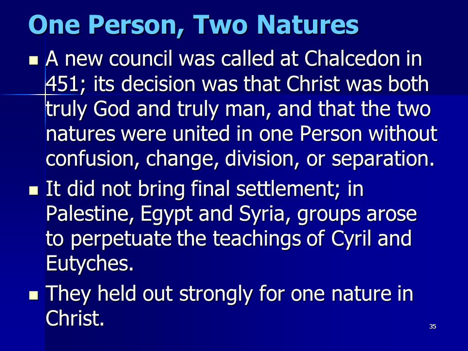 35 One Person, Two Natures A new council was called at Chalcedon in 451; its decision was that Christ was both truly God and truly man, and that the t