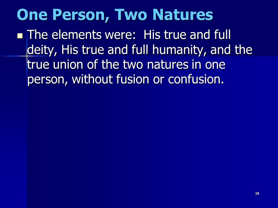 38 One Person, Two Natures The elements were: His true and full deity, His true and full humanity, and the true union of the two natures in one person