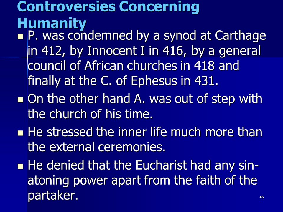 45 Controversies Concerning Humanity P. was condemned by a synod at Carthage in 412, by Innocent I in 416, by a general council of African churches in