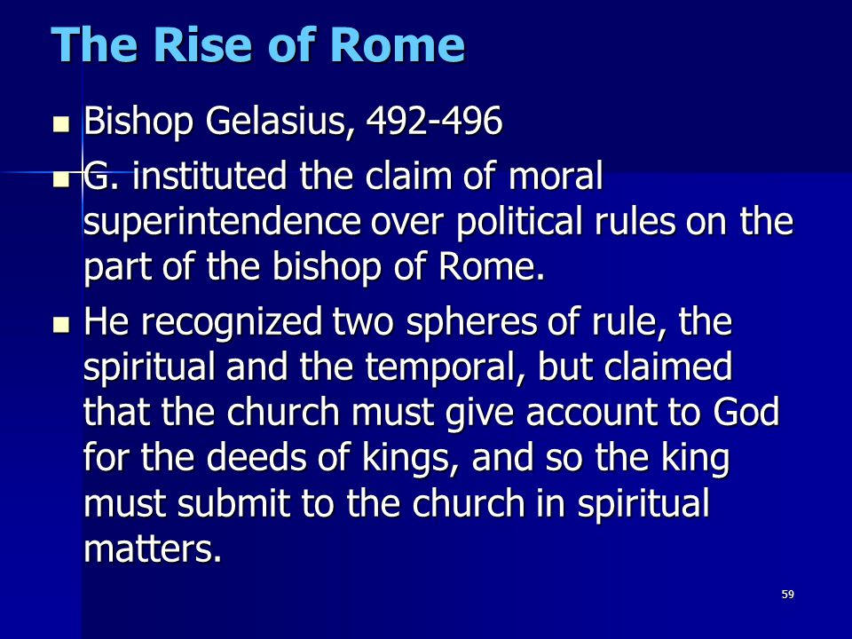 59 The Rise of Rome Bishop Gelasius, 492-496 Bishop Gelasius, 492-496 G. instituted the claim of moral superintendence over political rules on the par