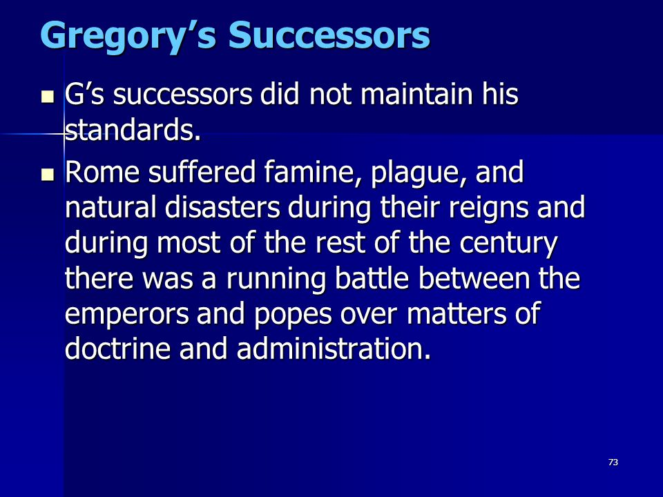 73 Gregory's Successors G's successors did not maintain his standards. G's successors did not maintain his standards. Rome suffered famine, plague, an