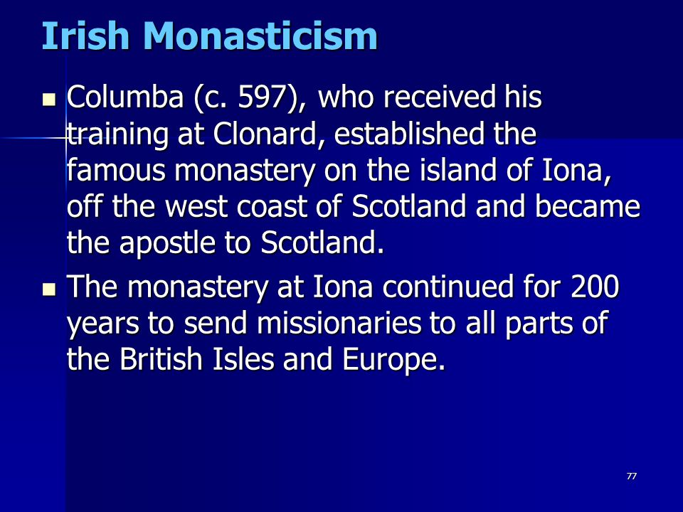 77 Irish Monasticism Columba (c. 597), who received his training at Clonard, established the famous monastery on the island of Iona, off the west coas