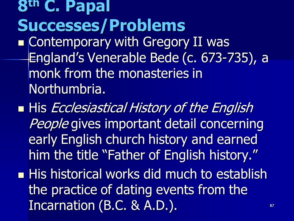 87 8 th C. Papal Successes/Problems Contemporary with Gregory II was England's Venerable Bede (c. 673-735), a monk from the monasteries in Northumbria