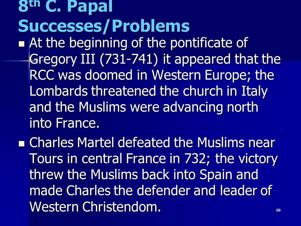 88 8 th C. Papal Successes/Problems At the beginning of the pontificate of Gregory III (731-741) it appeared that the RCC was doomed in Western Europe