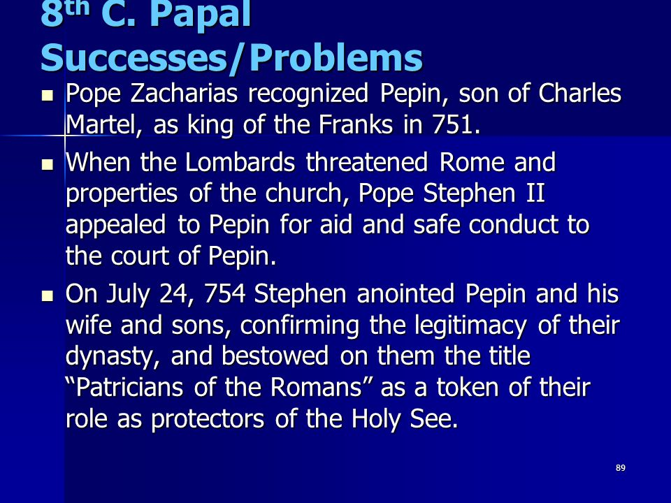 89 8 th C. Papal Successes/Problems Pope Zacharias recognized Pepin, son of Charles Martel, as king of the Franks in 751. Pope Zacharias recognized Pe