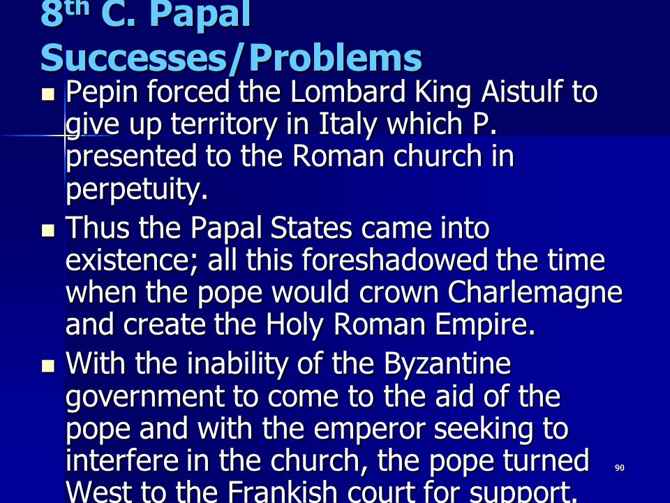 90 8 th C. Papal Successes/Problems Pepin forced the Lombard King Aistulf to give up territory in Italy which P. presented to the Roman church in perp