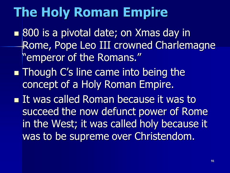 "91 The Holy Roman Empire 800 is a pivotal date; on Xmas day in Rome, Pope Leo III crowned Charlemagne ""emperor of the Romans."" 800 is a pivotal date;"