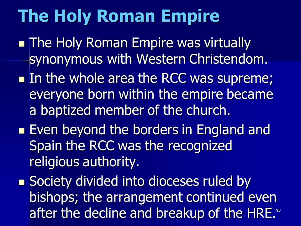 93 The Holy Roman Empire The Holy Roman Empire was virtually synonymous with Western Christendom. The Holy Roman Empire was virtually synonymous with