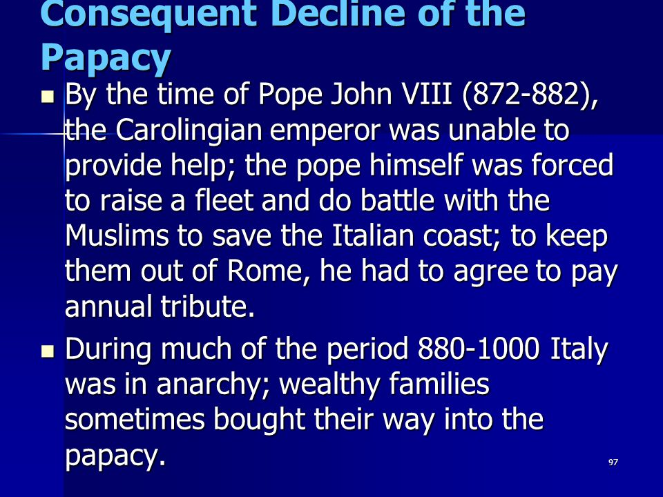 97 Consequent Decline of the Papacy By the time of Pope John VIII (872-882), the Carolingian emperor was unable to provide help; the pope himself was