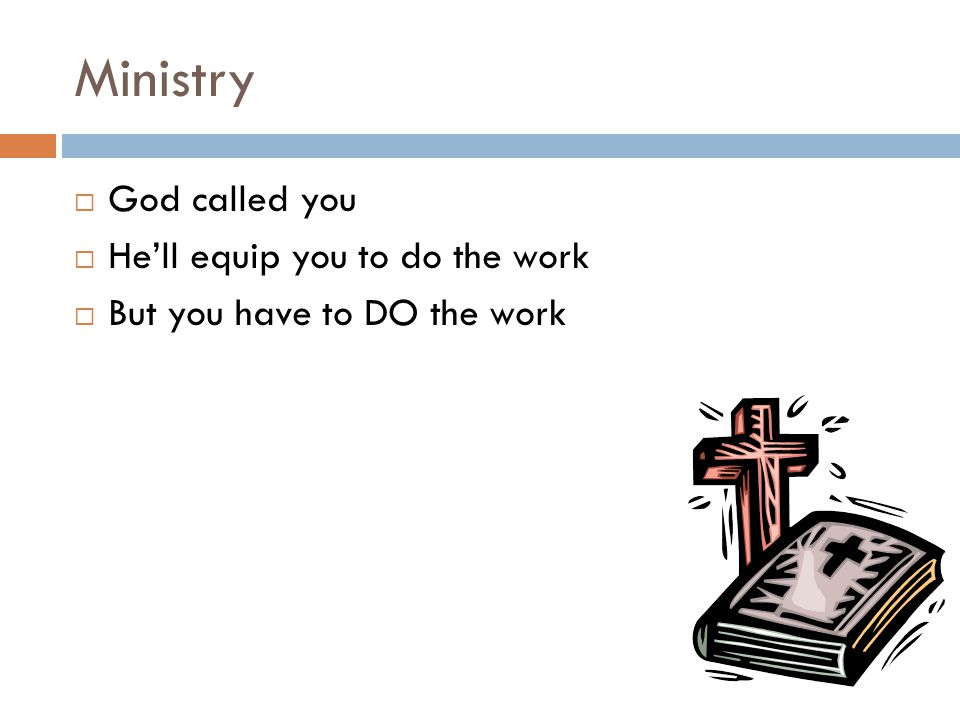 Ministry  God called you  He'll equip you to do the work  But you have to DO the work