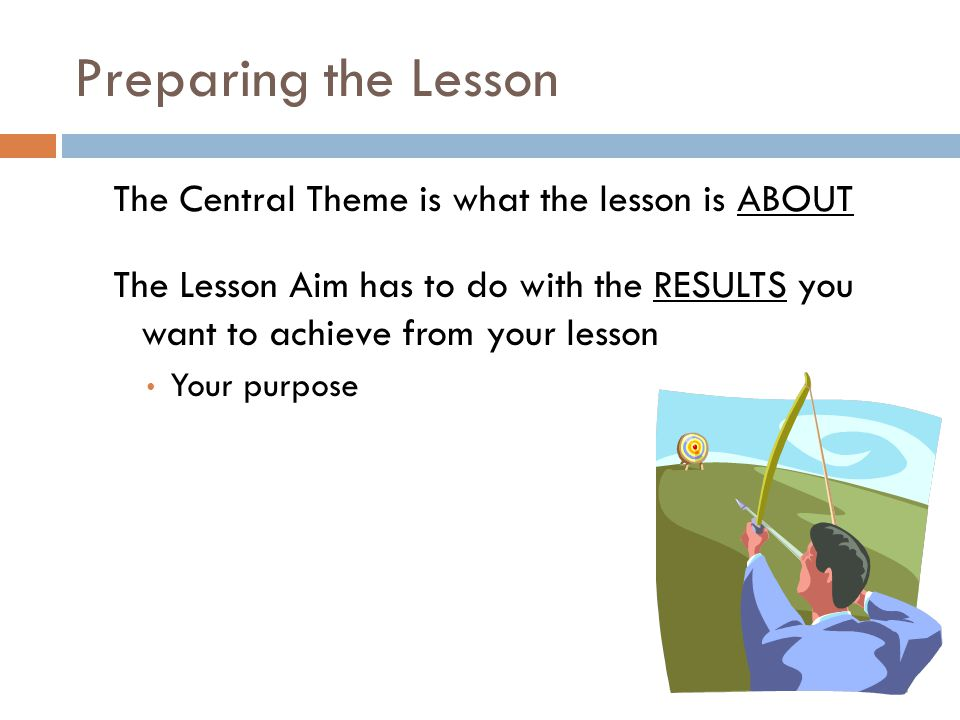 Preparing the Lesson The Central Theme is what the lesson is ABOUT The Lesson Aim has to do with the RESULTS you want to achieve from your lesson Your
