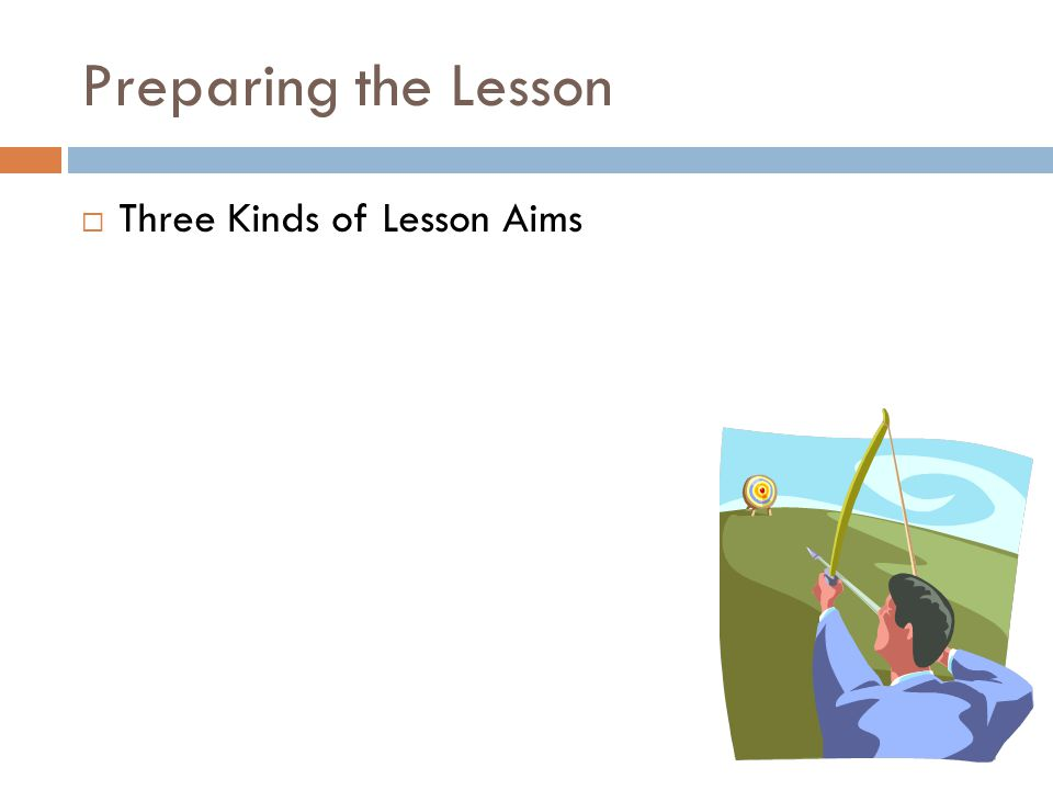 Preparing the Lesson  Three Kinds of Lesson Aims