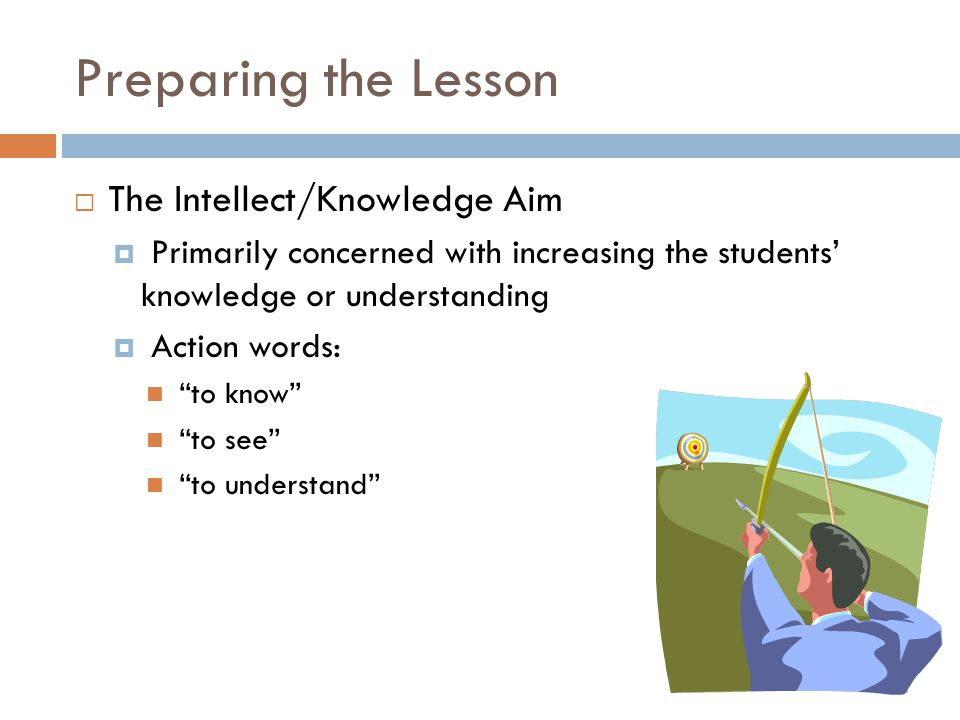 "Preparing the Lesson  The Intellect/Knowledge Aim  Primarily concerned with increasing the students' knowledge or understanding  Action words: ""to"