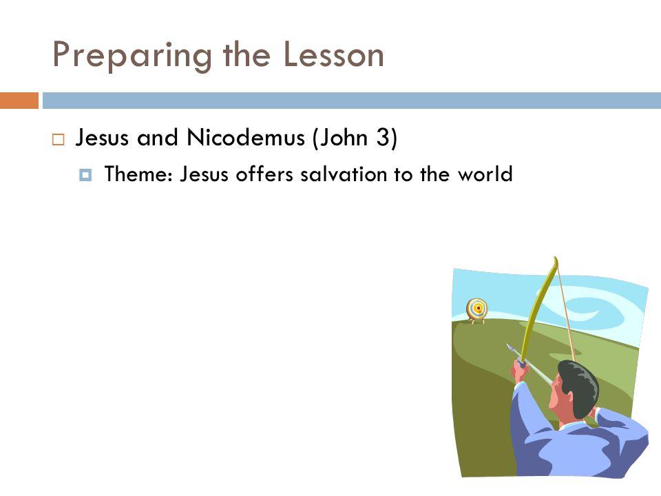 Preparing the Lesson  Jesus and Nicodemus (John 3)  Theme: Jesus offers salvation to the world