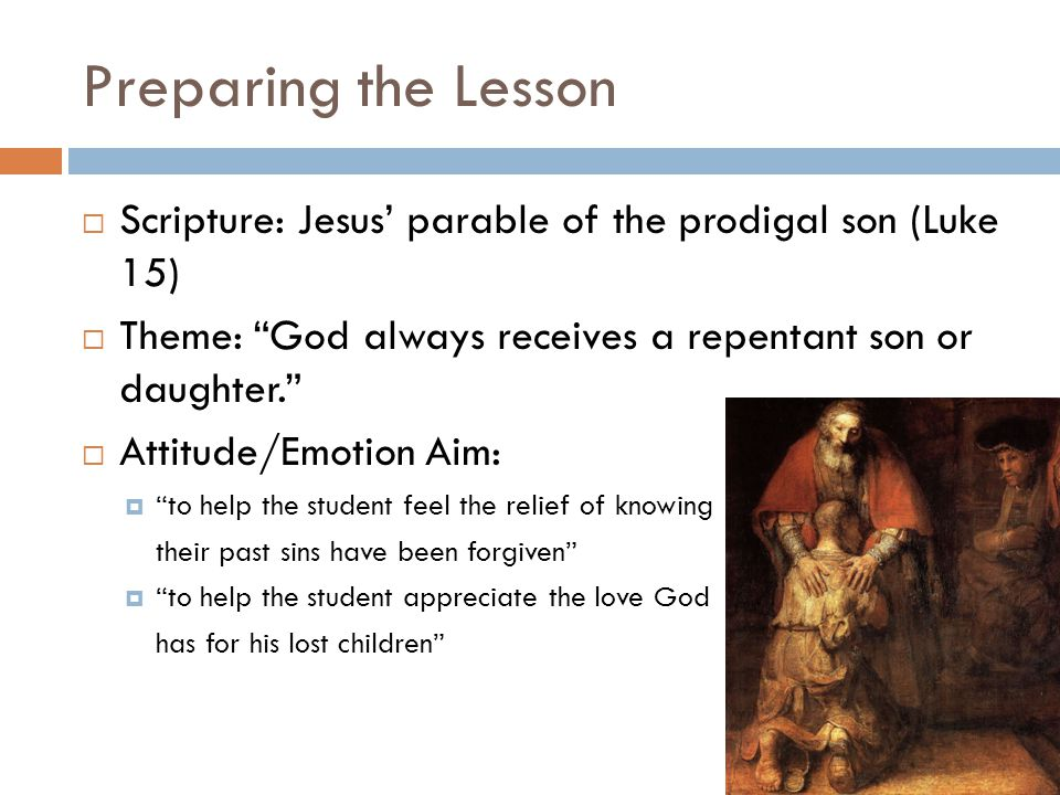 "Preparing the Lesson  Scripture: Jesus' parable of the prodigal son (Luke 15)  Theme: ""God always receives a repentant son or daughter.""  Attitude/"