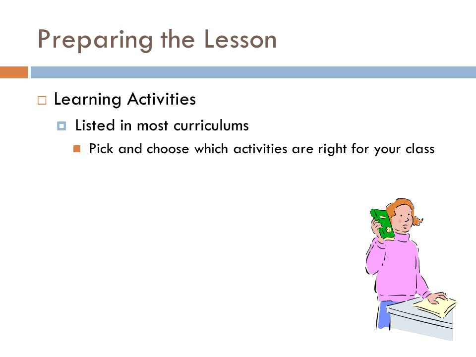 Preparing the Lesson  Learning Activities  Listed in most curriculums Pick and choose which activities are right for your class