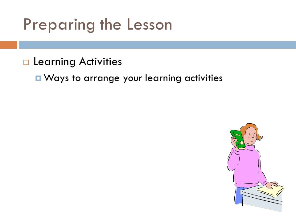 Preparing the Lesson  Learning Activities  Ways to arrange your learning activities
