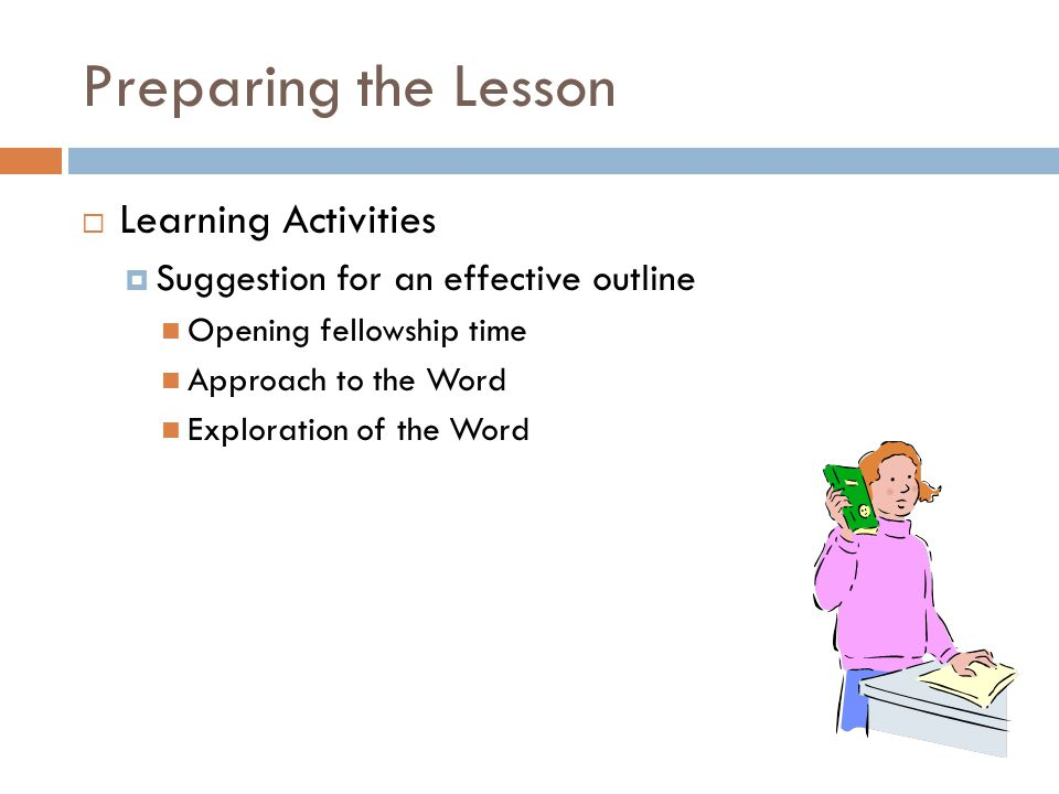 Preparing the Lesson  Learning Activities  Suggestion for an effective outline Opening fellowship time Approach to the Word Exploration of the Word