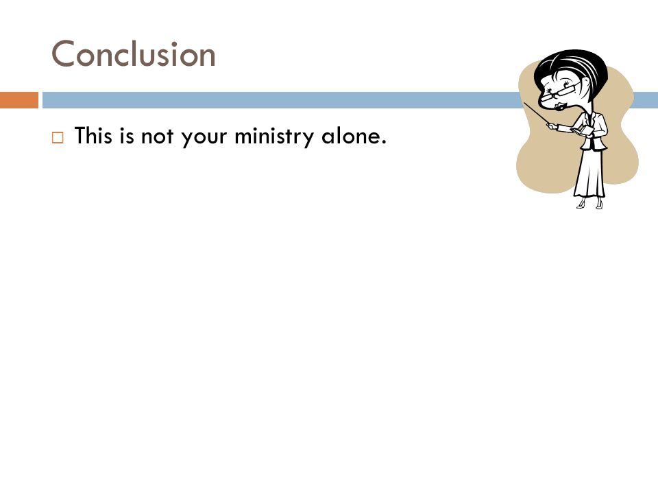 Conclusion  This is not your ministry alone.