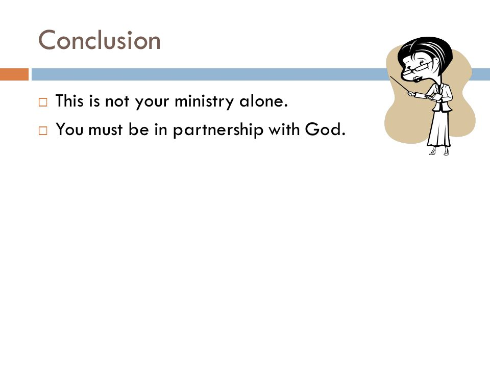 Conclusion  This is not your ministry alone.  You must be in partnership with God.