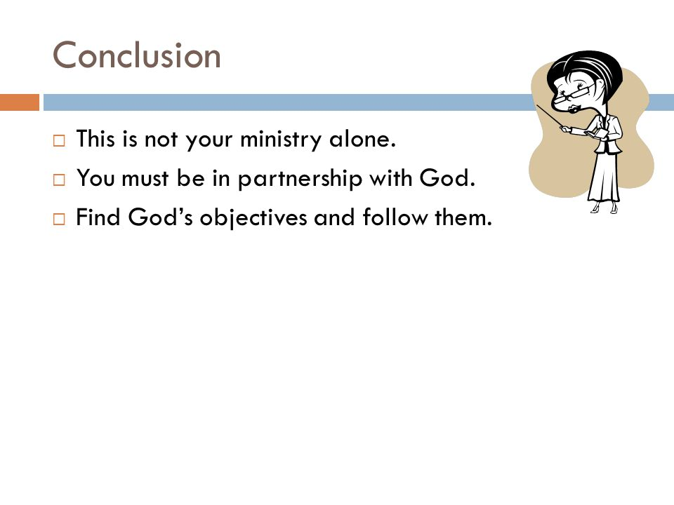 Conclusion  This is not your ministry alone.  You must be in partnership with God.  Find God's objectives and follow them.