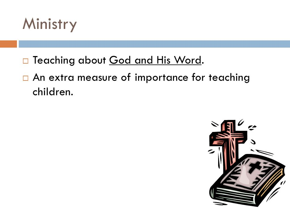 Ministry  Teaching about God and His Word.  An extra measure of importance for teaching children.
